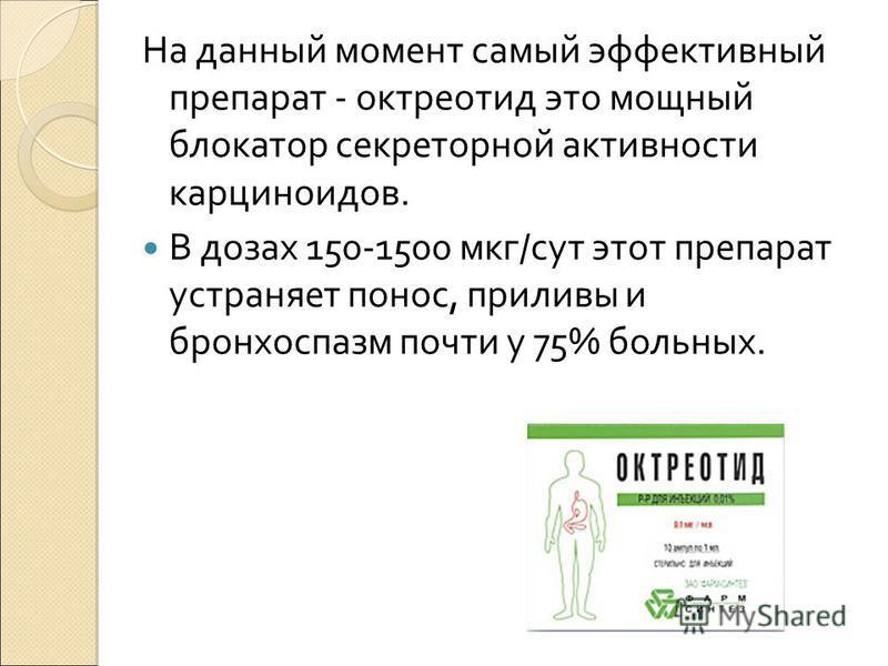 На данный момент самый эффективный препарат - октреотид это мощный блокатор секреторной активности карциноидов. В дозах 150-1500 мкг/сут этот препарат устраняет понос, приливы и бронхоспазм почти у 75% больных.