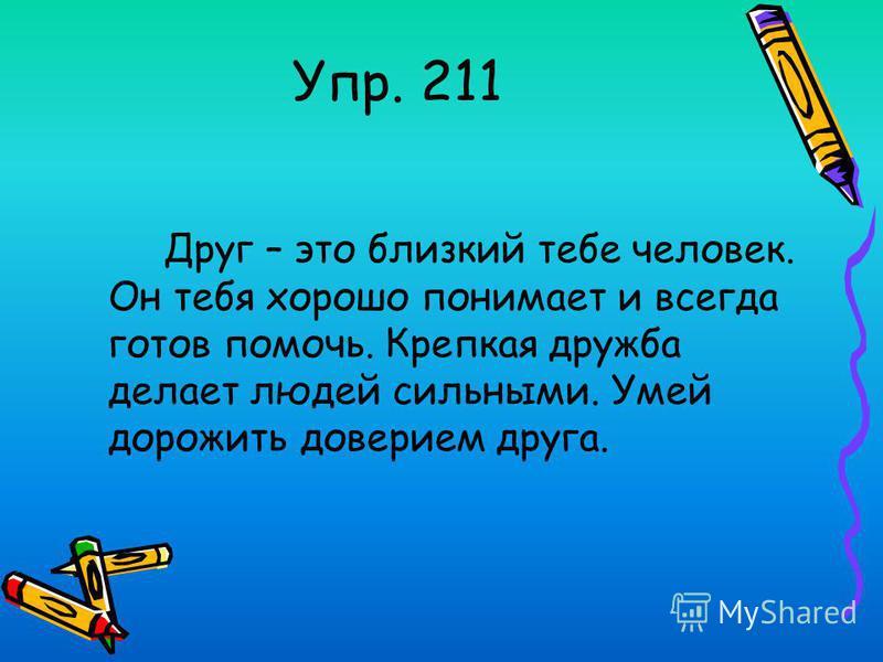 Упр. 211 Друг – это близкий тебе человек. Он тебя хорошо понимает и всегда готов помочь. Крепкая дружба делает людей сильными. Умей дорожить доверием друга.