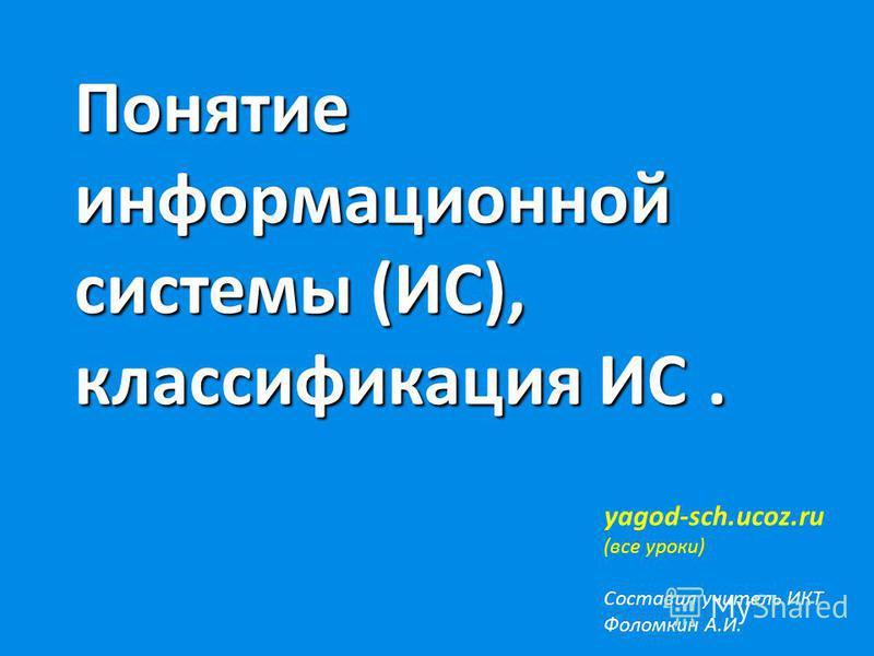 Понятие информационной системы (ИС), классификация ИС. Понятие информационной системы (ИС), классификация ИС. yagod-sch.ucoz.ru (все уроки) Составил учитель ИКТ Фоломкин А.И.