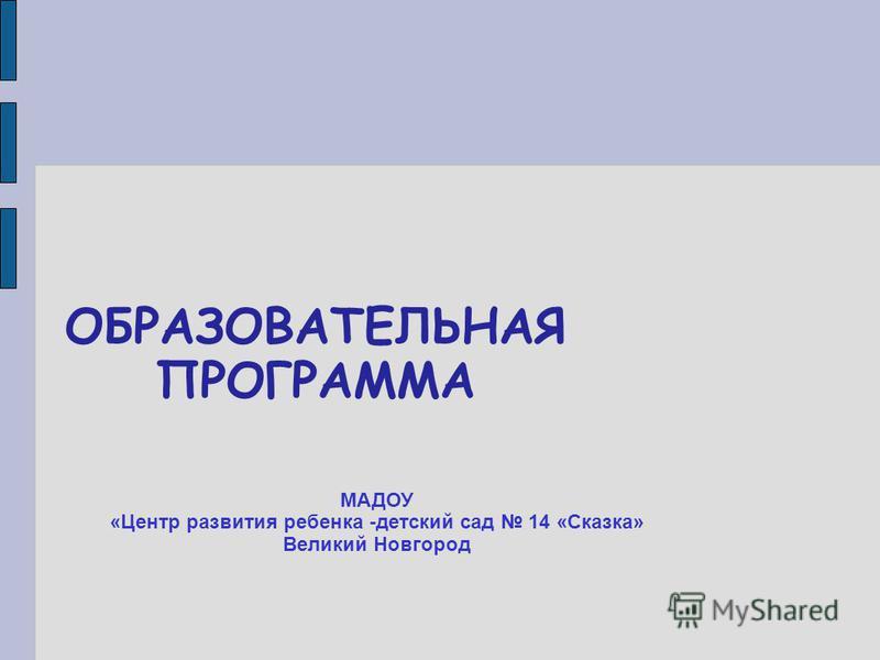 ОБРАЗОВАТЕЛЬНАЯ ПРОГРАММА МАДОУ «Центр развития ребенка -детский сад 14 «Сказка» Великий Новгород