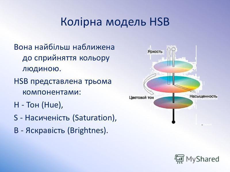 Колірна модель HSB Вона найбільш наближена до сприйняття кольору людиною. HSB представлена трьома компонентами: Н - Тон (Hue), S - Насиченість (Saturation), В - Яскравість (Brightnes).