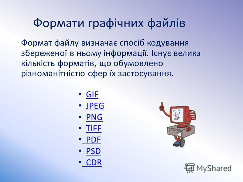 Формати графічних файлів Формат файлу визначає спосіб кодування збереженої в ньому інформації. Існує велика кількість форматів, що обумовлено різноманітністю сфер їх застосування. GIF JPEG PNG TIFF PDF PDF PSD CDR CDR