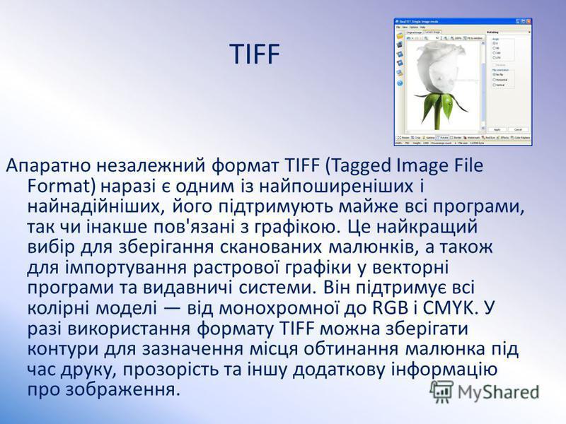TIFF Апаратно незалежний формат TIFF (Tagged Image File Format) наразі є одним із найпоширеніших і найнадійніших, його підтримують майже всі програми, так чи інакше пов'язані з графікою. Це найкращий вибір для зберігання сканованих малюнків, а також