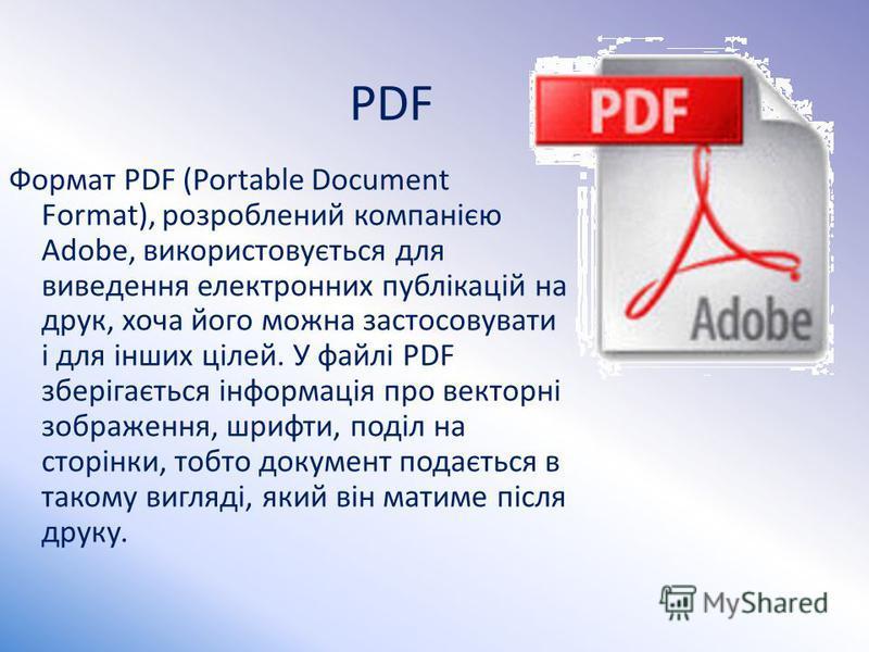 PDF Формат PDF (Portable Document Format), розроблений компанією Adobe, використовується для виведення електронних публікацій на друк, хоча його можна застосовувати і для інших цілей. У файлі PDF зберігається інформація про векторні зображення, шрифт