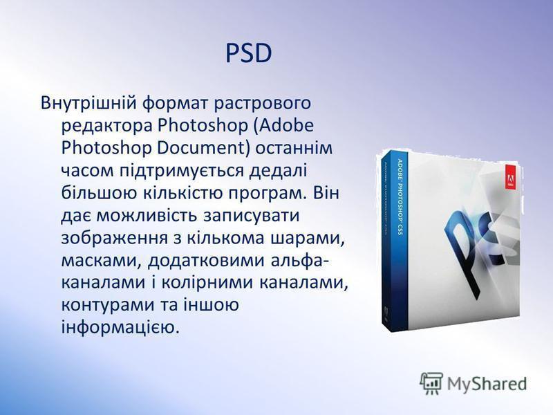 PSD Внутрішній формат растрового редактора Photoshop (Adobe Photoshop Document) останнім часом підтримується дедалі більшою кількістю програм. Він дає можливість записувати зображення з кількома шарами, масками, додатковими альфа- каналами і колірним