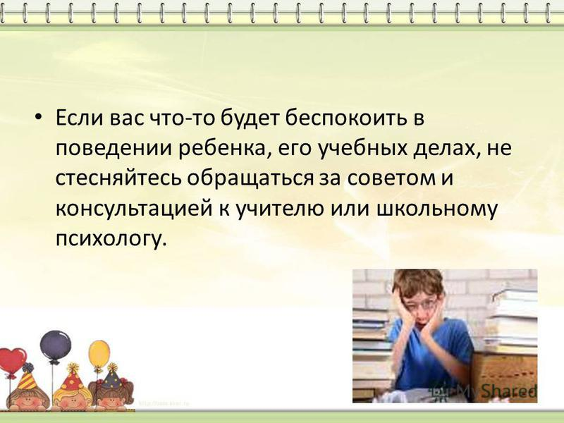 Если вас что-то будет беспокоить в поведении ребенка, его учебных делах, не стесняйтесь обращаться за советом и консультацией к учителю или школьному психологу.