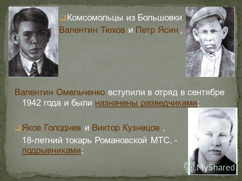 Комсомольцы из Большовки Валентин Тюхов и Петр Ясин, Валентин Омельченко вступили в отряд в сентябре 1942 года и были назначены разведчиками; Яков Голоднев и Виктор Кузнецов, 18-летний токарь Романовской МТС, - подрывниками;