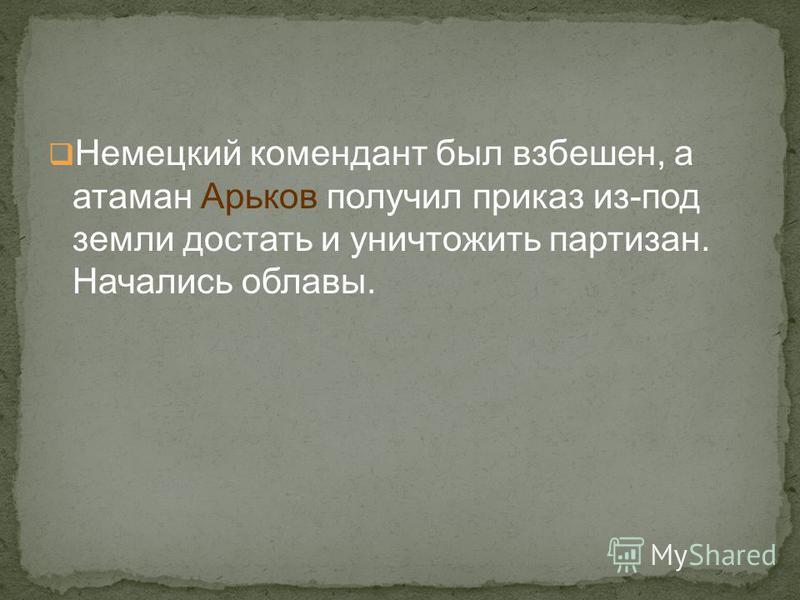 Немецкий комендант был взбешен, а атаман Арьков получил приказ из-под земли достать и уничтожить партизан. Начались облавы.