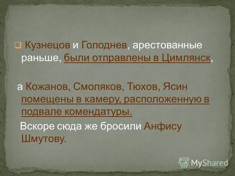 Кузнецов и Голоднев, арестованные раньше, были отправлены в Цимлянск, а Кожанов, Смоляков, Тюхов, Ясин помещены в камеру, расположенную в подвале комендатуры. Вскоре сюда же бросили Анфису Шмутову.