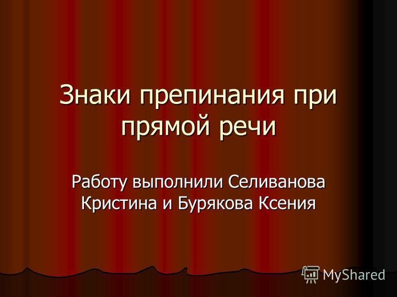 Знаки препинания при прямой речи Работу выполнили Селиванова Кристина и Бурякова Ксения