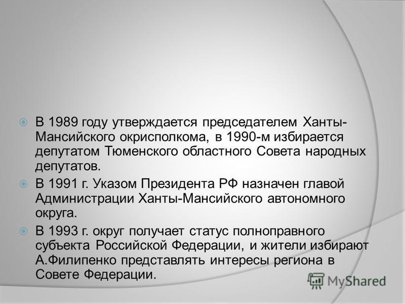 В 1989 году утверждается председателем Ханты- Мансийского горисполкома, в 1990-м избирается депутатом Тюменского областного Совета народных депутатов. В 1991 г. Указом Президента РФ назначен главой Администрации Ханты-Мансийского автономного округа.