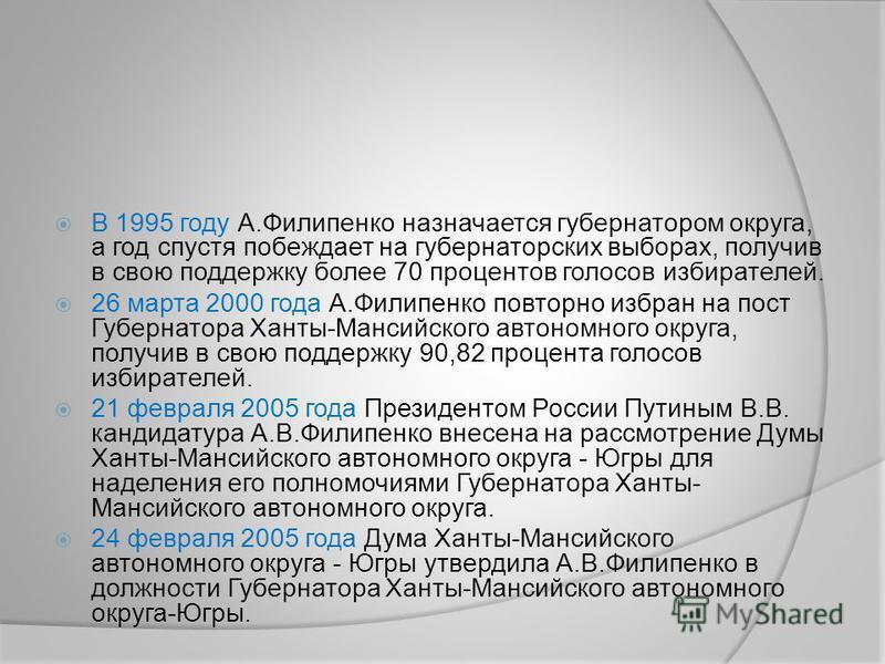 В 1995 году А.Филипенко назначается губернатором округа, а год спустя побеждает на губернаторских выборах, получив в свою поддержку более 70 процентов голосов избирателей. 26 марта 2000 года А.Филипенко повторно избран на пост Губернатора Ханты-Манси