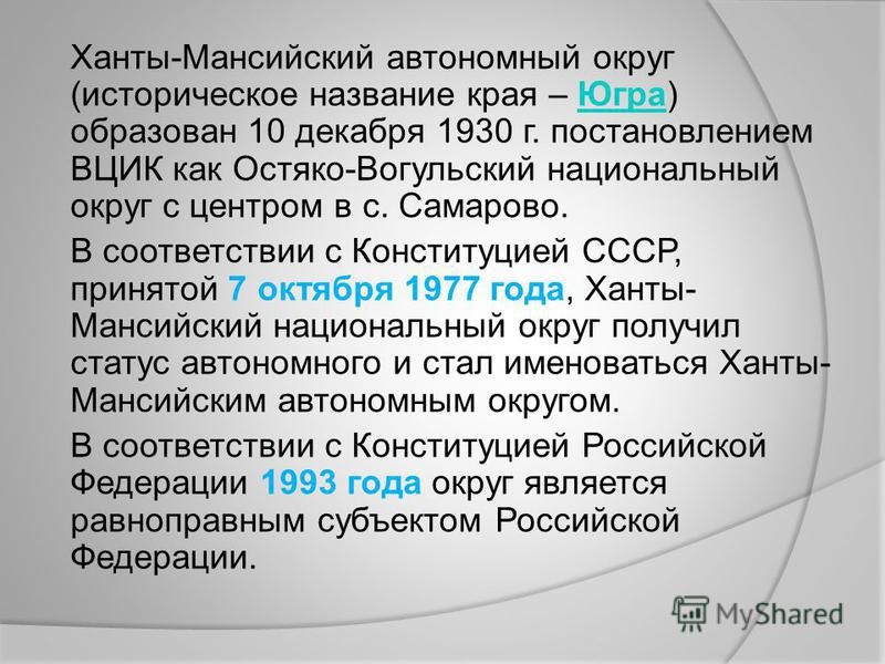 Ханты-Мансийский автономный округ (историческое название края – Югра) образован 10 декабря 1930 г. постановлением ВЦИК как Остяко-Вогульский национальный округ с центром в с. Самарово.Югра В соответствии с Конституцией СССР, принятой 7 октября 1977 г