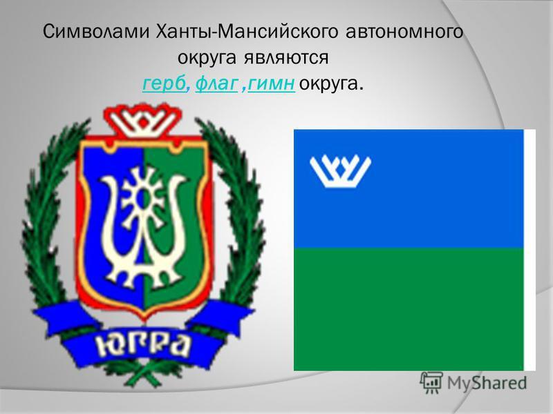 Символами Ханты-Мансийского автономного округа являются герб, флаг,гимн округа. герб флаг гимн