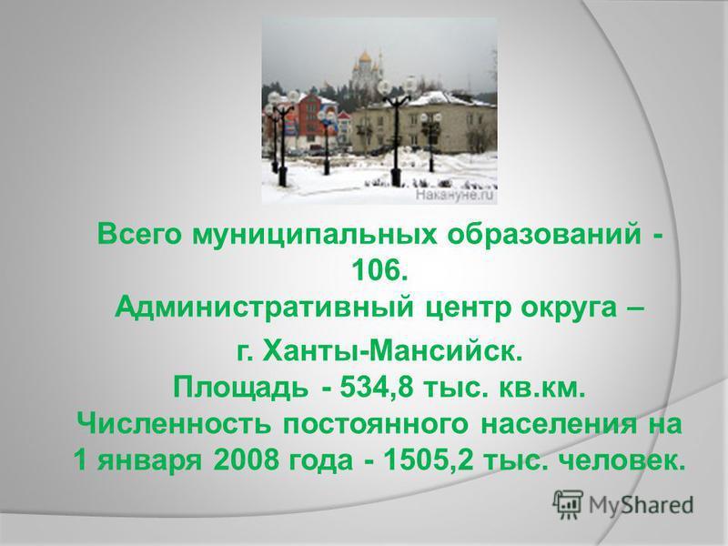 Всего муниципальных образований - 106. Административный центр округа – г. Ханты-Мансийск. Площадь - 534,8 тыс. кв.км. Численность постоянного населения на 1 января 2008 года - 1505,2 тыс. человек.