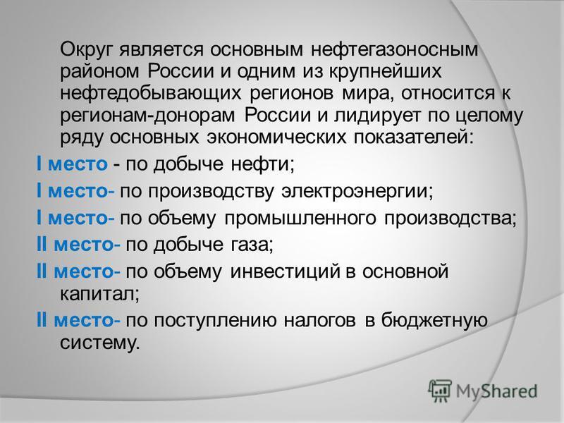 Округ является основным нефтегазоносным районом России и одним из крупнейших нефтедобывающих регионов мира, относится к регионам-донорам России и лидирует по целому ряду основных экономических показателей: I место - по добыче нефти; I место- по произ