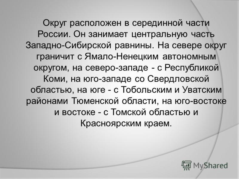 Округ расположен в серединной части России. Он занимает центральную часть Западно-Сибирской равнины. На севере округ граничит с Ямало-Ненецким автономным округом, на северо-западе - с Республикой Коми, на юго-западе со Свердловской областью, на юге -