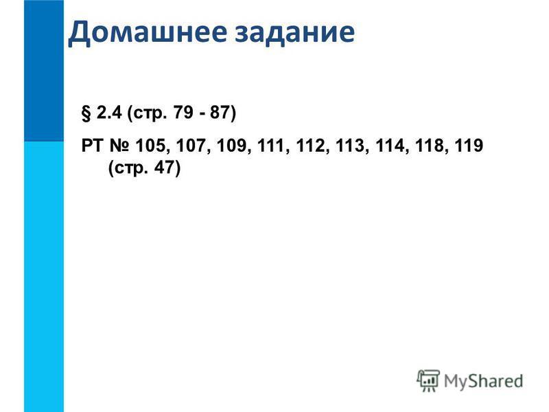 Домашнее задание § 2.4 (стр. 79 - 87) РТ 105, 107, 109, 111, 112, 113, 114, 118, 119 (стр. 47)