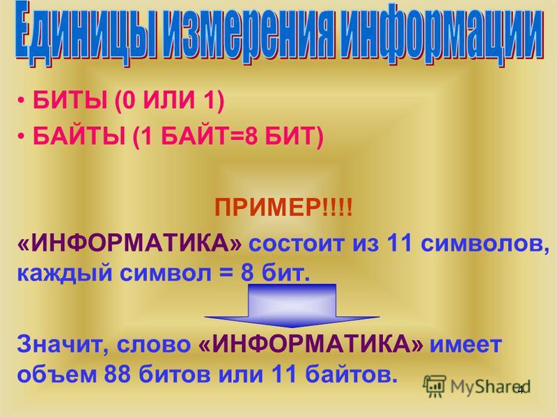4 БИТЫ (0 ИЛИ 1) БАЙТЫ (1 БАЙТ=8 БИТ) ПРИМЕР!!!! «ИНФОРМАТИКА» состоит из 11 символов, каждый символ = 8 бит. Значит, слово «ИНФОРМАТИКА» имеет объем 88 битов или 11 байтов.