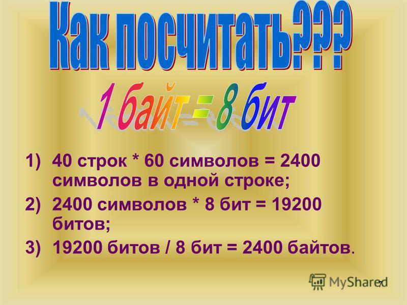 7 1)40 строк * 60 символов = 2400 символов в одной строке; 2)2400 символов * 8 бит = 19200 битов; 3)19200 битов / 8 бит = 2400 байтов.