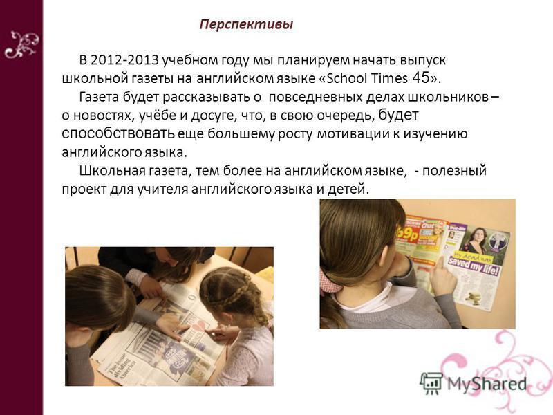 Перспективы В 2012-2013 учебном году мы планируем начать выпуск школьной газеты на английском языке «School Times 45 ». Газета будет рассказывать о повседневных делах школьников – о новостях, учёбе и досуге, что, в свою очередь, будет способствовать