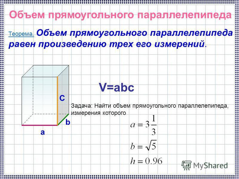 Объем прямоугольного параллелепипеда Теорема. Объем прямоугольного параллелепипеда равен произведению трех его измерений. a b C V=abc Задача: Найти объем прямоугольного параллелепипеда, измерения которого
