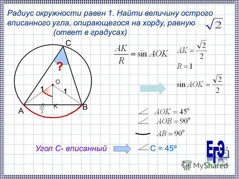 Радиус окружности равен 1. Найти величину острого вписанного угла, опирающегося на хорду, равную (ответ в градусах) A B C 1 1 K ? О Угол С- вписанныйС = 45º