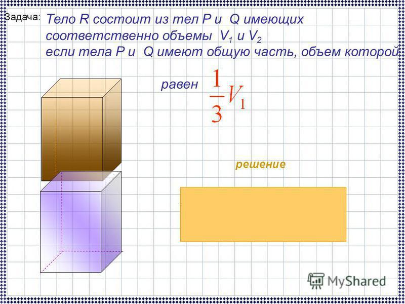 Задача: Тело R состоит из тел P и Q имеющих соответственно объемы V 1 и V 2 если тела P и Q имеют общую часть, объем которой равен решение