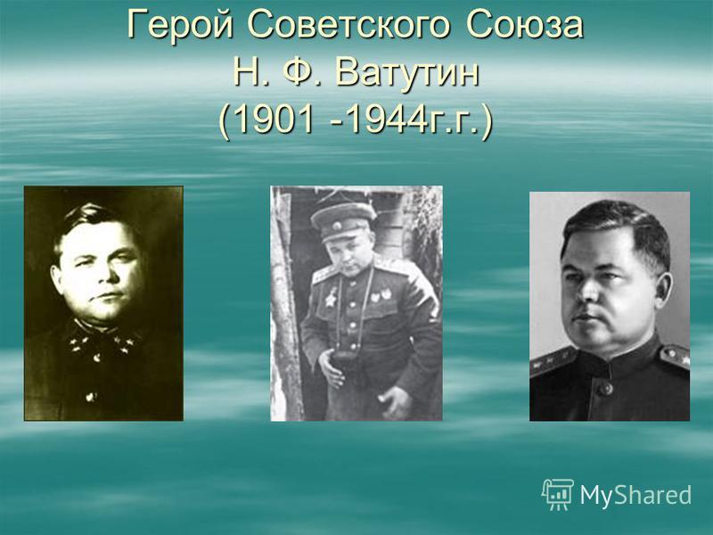 Герой Советского Союза Н. Ф. Ватутин (1901 -1944 г.г.)