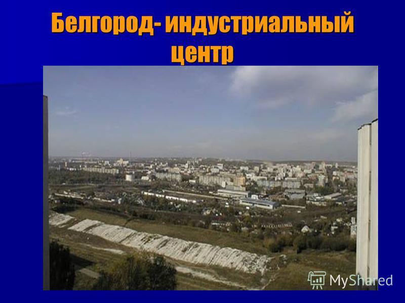 Белгород- индустриальный центр