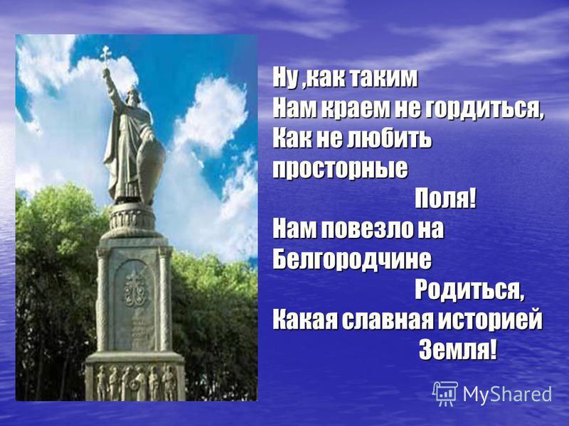 Ну,как таким Нам краем не гордиться, Как не любить просторные Поля! Нам повезло на Белгородчине Родиться, Какая славная историей Земля!