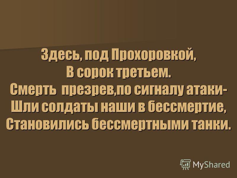 Здесь, под Прохоровкой, В сорок третьем. Смерть презрев,по сигналу атаки- Шли солдаты наши в бессмертие, Становились бессмертными танки.