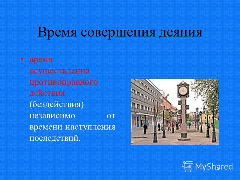 12 Время совершения деяния время осуществления противоправного действия (бездействия) независимо от времени наступления последствий.
