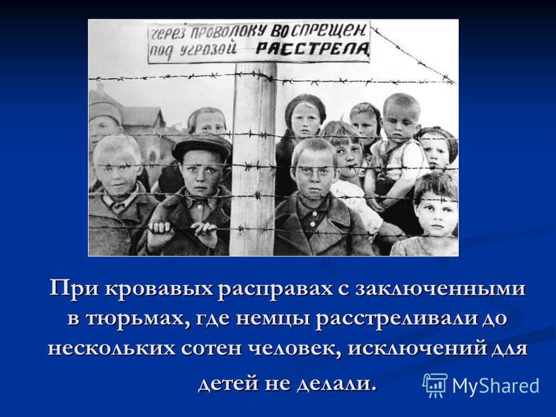 При кровавых расправах с заключенными в тюрьмах, где немцы расстреливали до нескольких сотен человек, исключений для детей не делали.