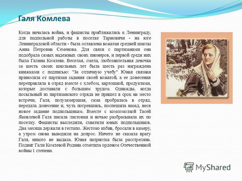 Галя Комлева Когда началась война, и фашисты приближались к Ленинграду, для подпольной работы в поселке Тарновичи - на юге Ленинградской области - была оставлена вожатая средней школы Анна Петровна Семенова. Для связи с партизанами она подобрала самы
