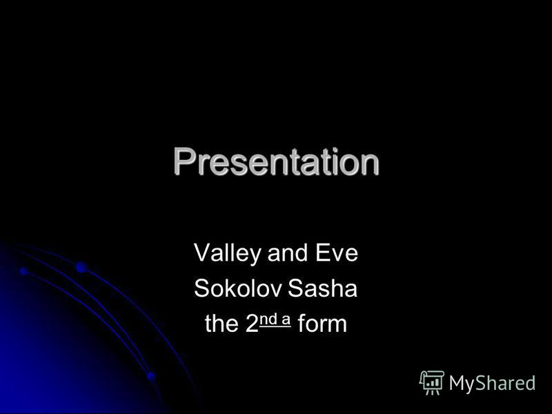 Presentation Valley and Eve Sokolov Sasha the 2 nd a form