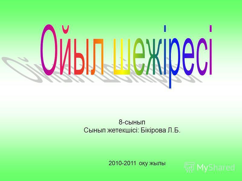 8-сынып Сынып жетекшісі: Бікірова Л.Б. 2010-2011 оқу жылы