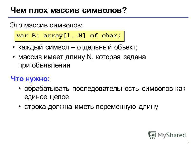7 Чем плох массив символов? var B: array[1..N] of char; Это массив символов: каждый символ – отдельный объект; массив имеет длину N, которая задана при объявлении Что нужно: обрабатывать последовательность символов как единое целое строка должна имет
