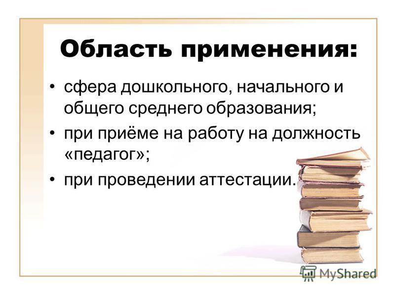 Область применения: сфера дошкольного, начального и общего среднего образования; при приёме на работу на должность «педагог»; при проведении аттестации.
