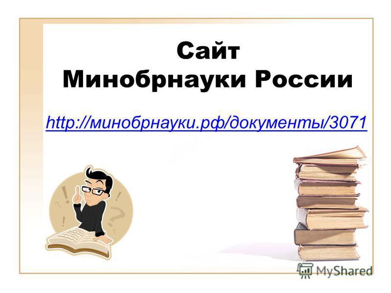 Сайт Минобрнауки России http://минобрнауки.рф/документы/3071