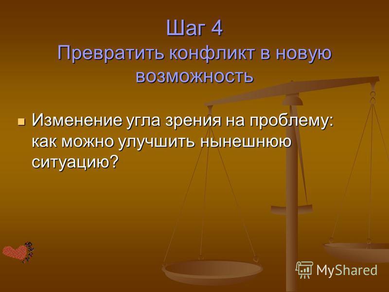 Шаг 4 Превратить конфликт в новую возможность Изменение угла зрения на проблему: как можно улучшить нынешнюю ситуацию? Изменение угла зрения на проблему: как можно улучшить нынешнюю ситуацию?