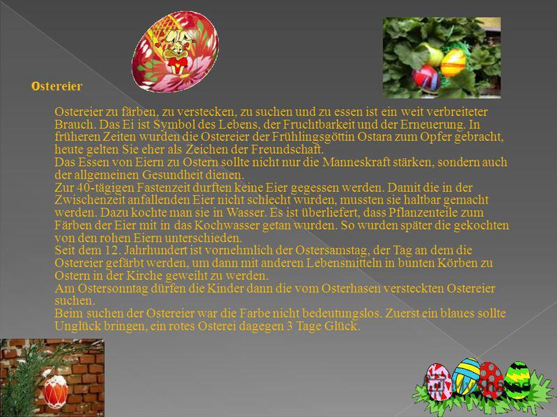 O stereier Ostereier zu färben, zu verstecken, zu suchen und zu essen ist ein weit verbreiteter Brauch. Das Ei ist Symbol des Lebens, der Fruchtbarkeit und der Erneuerung. In früheren Zeiten wurden die Ostereier der Frühlingsgöttin Ostara zum Opfer g