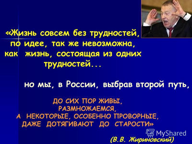 «Жизнь совсем без трудностей, по идее, так же невозможна, как жизнь, состоящая из одних трудностей... ДО СИХ ПОР ЖИВЫ, РАЗМНОЖАЕМСЯ, А НЕКОТОРЫЕ, ОСОБЕННО ПРОВОРНЫЕ, ДАЖЕ ДОТЯГИВАЮТ ДО СТАРОСТИ» (В.В. Жириновский) но мы, в России, выбрав второй путь,