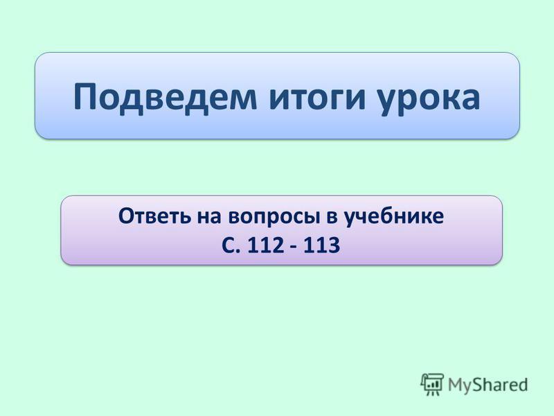 Подведем итоги урока Ответь на вопросы в учебнике С. 112 - 113 Ответь на вопросы в учебнике С. 112 - 113