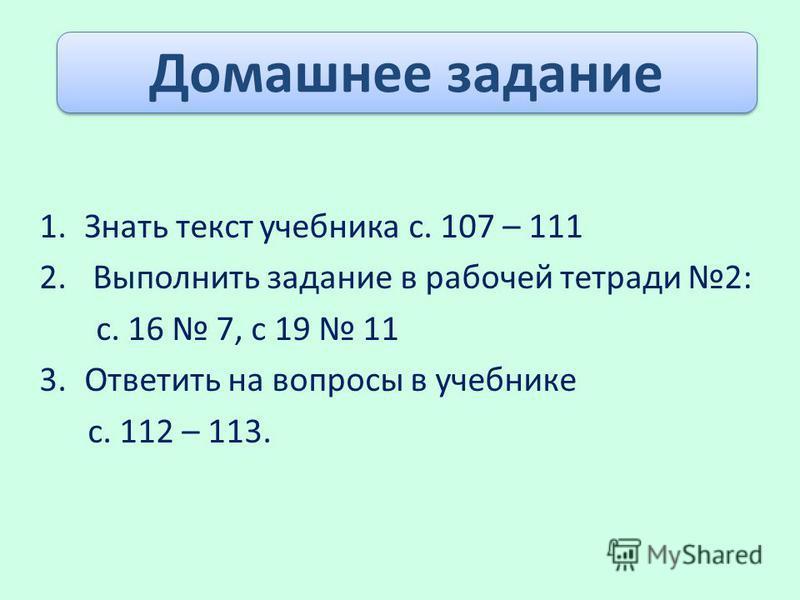 1. Знать текст учебника с. 107 – 111 2. Выполнить задание в рабочей тетради 2: с. 16 7, с 19 11 3. Ответить на вопросы в учебнике с. 112 – 113. Домашнее задание
