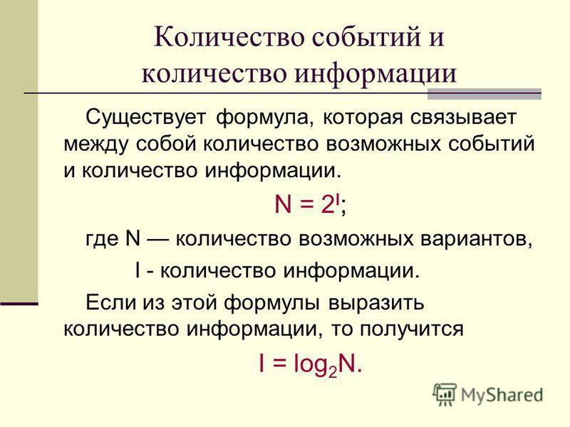 Количество событий и количество информации Существует формула, которая связывает между собой количество возможных событий и количество информации. N = 2 I ; где N количество возможных вариантов, I - количество информации. Если из этой формулы выразит