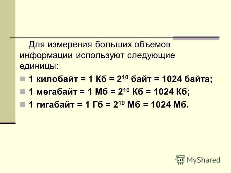 Для измерения больших объемов информации используют следующие единицы: 1 килобайт = 1 Кб = 2 10 байт = 1024 байта; 1 мегабайт = 1 Мб = 2 10 Кб = 1024 Кб; 1 гигабайт = 1 Гб = 2 10 Мб = 1024 Мб.