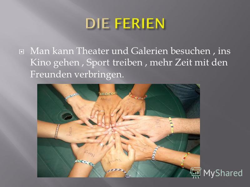 Man kann Theater und Galerien besuchen, ins Kino gehen, Sport treiben, mehr Zeit mit den Freunden verbringen.