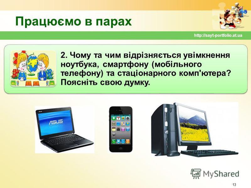 Працюємо в парах 13 http://sayt-portfolio.at.ua 2. Чому та чим відрізняється увімкнення ноутбука, смартфону (мобільного телефону) та стаціонарного комп'ютера? Поясніть свою думку.