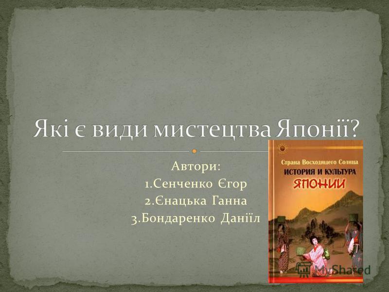 Автори: 1.Сенченко Єгор 2.Єнацька Ганна 3.Бондаренко Даніїл